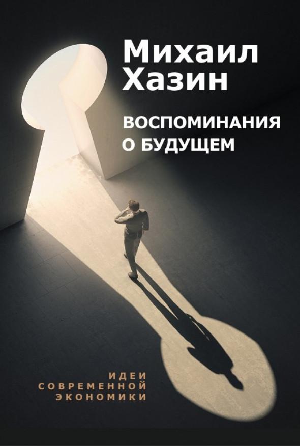 Михаил Хазин: «Воспоминания о будущем. Идеи современной экономики»